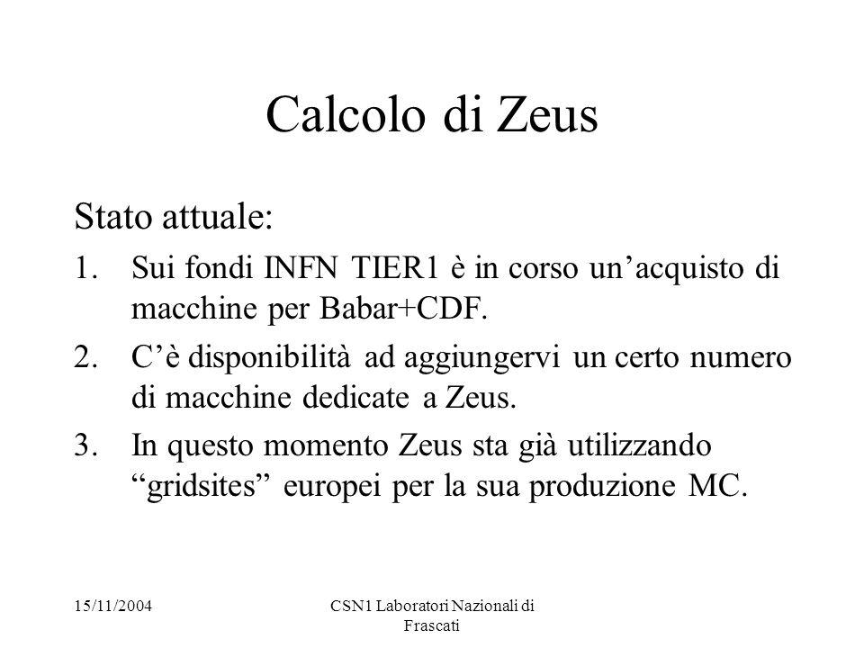 15/11/2004CSN1 Laboratori Nazionali di Frascati Calcolo di Zeus Stato attuale: 1.Sui fondi INFN TIER1 è in corso un'acquisto di macchine per Babar+CDF.
