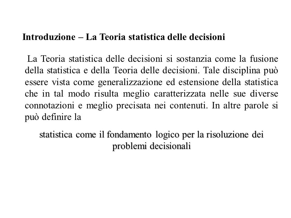 Introduzione – La Teoria statistica delle decisioni La Teoria statistica delle decisioni si sostanzia come la fusione della statistica e della Teoria delle decisioni.