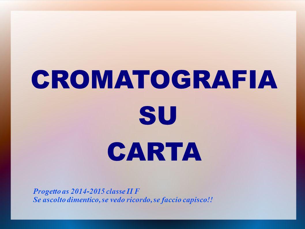 CROMATOGRAFIA SU CARTA Progetto as 2014-2015 classe II F Se ascolto dimentico, se vedo ricordo, se faccio capisco!!