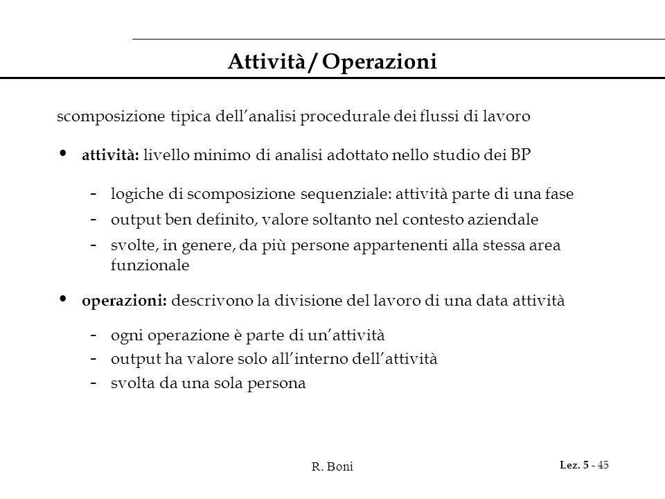 R. Boni Lez. 5 - 45 Attività / Operazioni scomposizione tipica dell'analisi procedurale dei flussi di lavoro attività: livello minimo di analisi adott