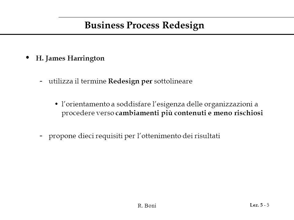 R. Boni Lez. 5 - 5 Business Process Redesign H. James Harrington - utilizza il termine Redesign per sottolineare l'orientamento a soddisfare l'esigenz