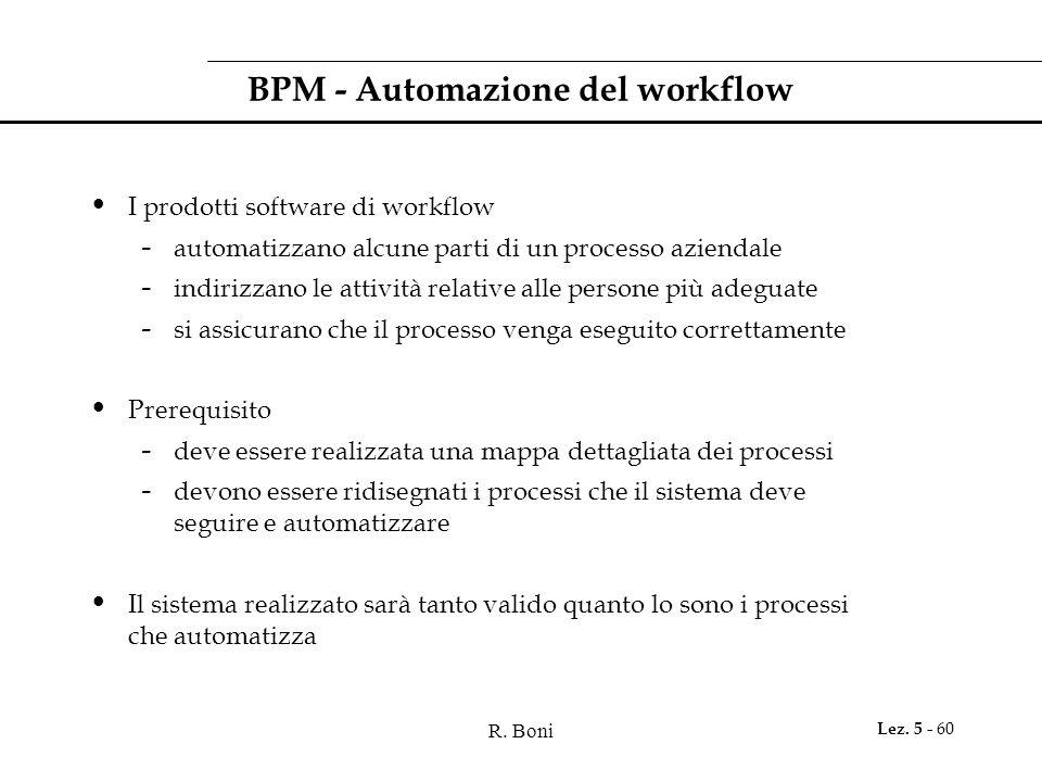 R. Boni Lez. 5 - 60 BPM - Automazione del workflow I prodotti software di workflow - automatizzano alcune parti di un processo aziendale - indirizzano