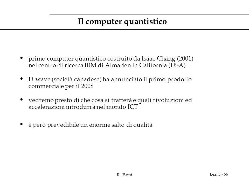 R. Boni Lez. 5 - 66 Il computer quantistico primo computer quantistico costruito da Isaac Chang (2001) nel centro di ricerca IBM di Almaden in Califor