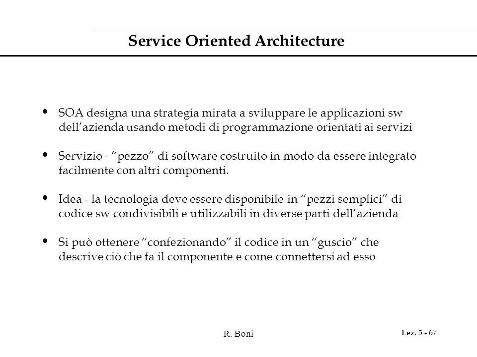 R. Boni Lez. 5 - 67 Service Oriented Architecture SOA designa una strategia mirata a sviluppare le applicazioni sw dell'azienda usando metodi di progr