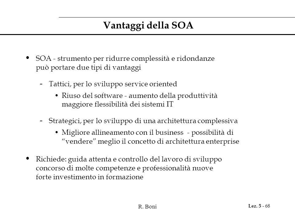 R. Boni Lez. 5 - 68 Vantaggi della SOA SOA - strumento per ridurre complessità e ridondanze può portare due tipi di vantaggi - Tattici, per lo svilupp