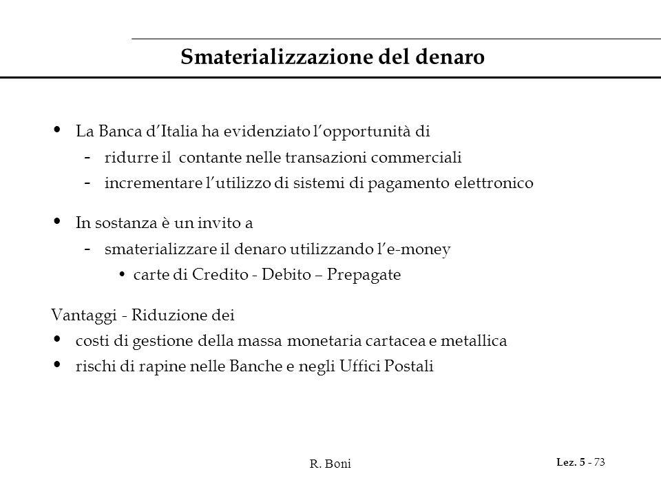 R. Boni Lez. 5 - 73 Smaterializzazione del denaro La Banca d'Italia ha evidenziato l'opportunità di - ridurre il contante nelle transazioni commercial
