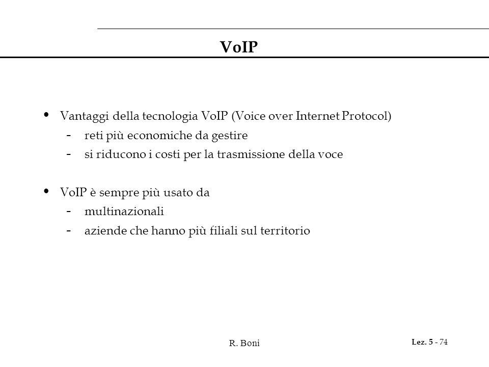 R. Boni Lez. 5 - 74 VoIP Vantaggi della tecnologia VoIP (Voice over Internet Protocol) - reti più economiche da gestire - si riducono i costi per la t