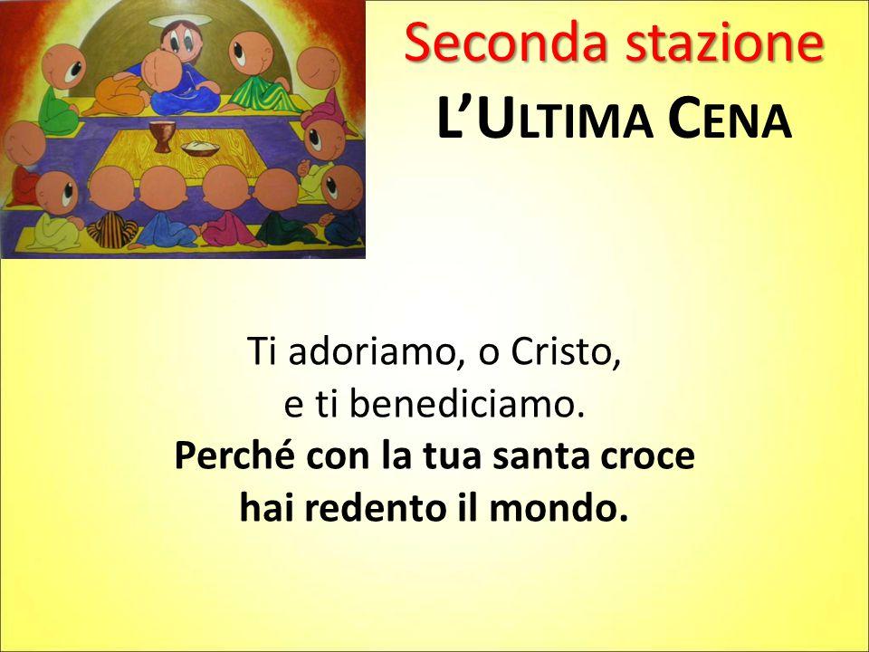 Seconda stazione L'U LTIMA C ENA Ti adoriamo, o Cristo, e ti benediciamo.