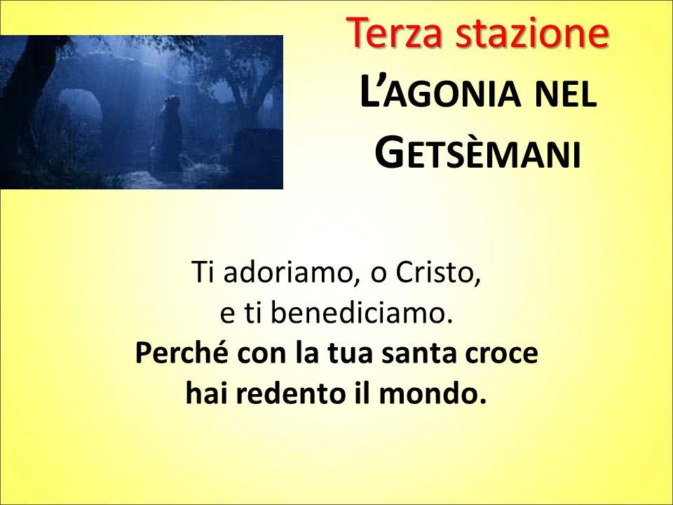 Terza stazione L' AGONIA NEL G ETSÈMANI Ti adoriamo, o Cristo, e ti benediciamo.