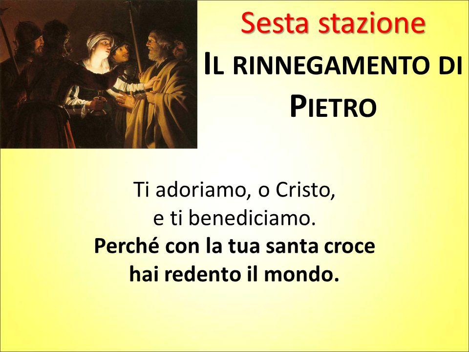 Sesta stazione I L RINNEGAMENTO DI P IETRO Ti adoriamo, o Cristo, e ti benediciamo.
