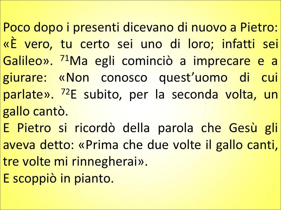 Poco dopo i presenti dicevano di nuovo a Pietro: «È vero, tu certo sei uno di loro; infatti sei Galileo».