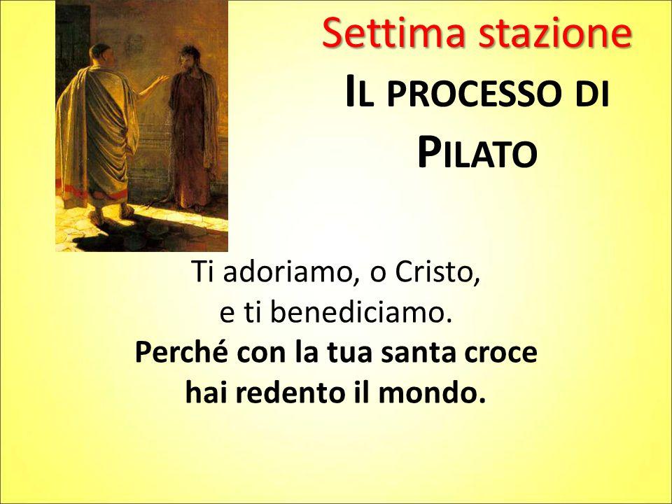 Settima stazione I L PROCESSO DI P ILATO Ti adoriamo, o Cristo, e ti benediciamo.
