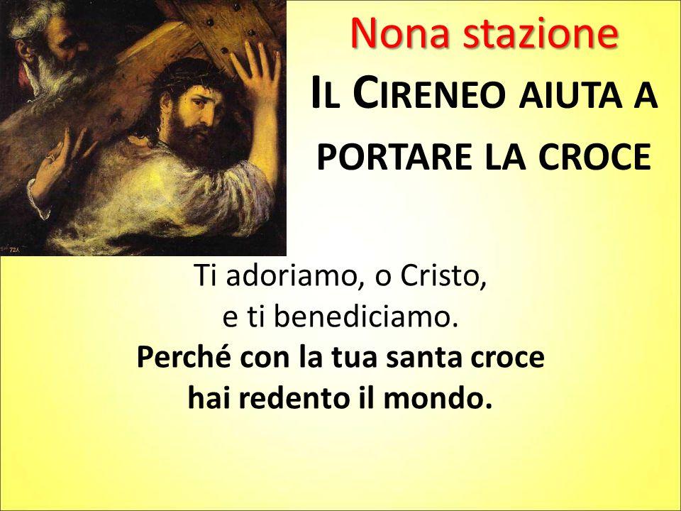 Nona stazione I L C IRENEO AIUTA A PORTARE LA CROCE Ti adoriamo, o Cristo, e ti benediciamo.