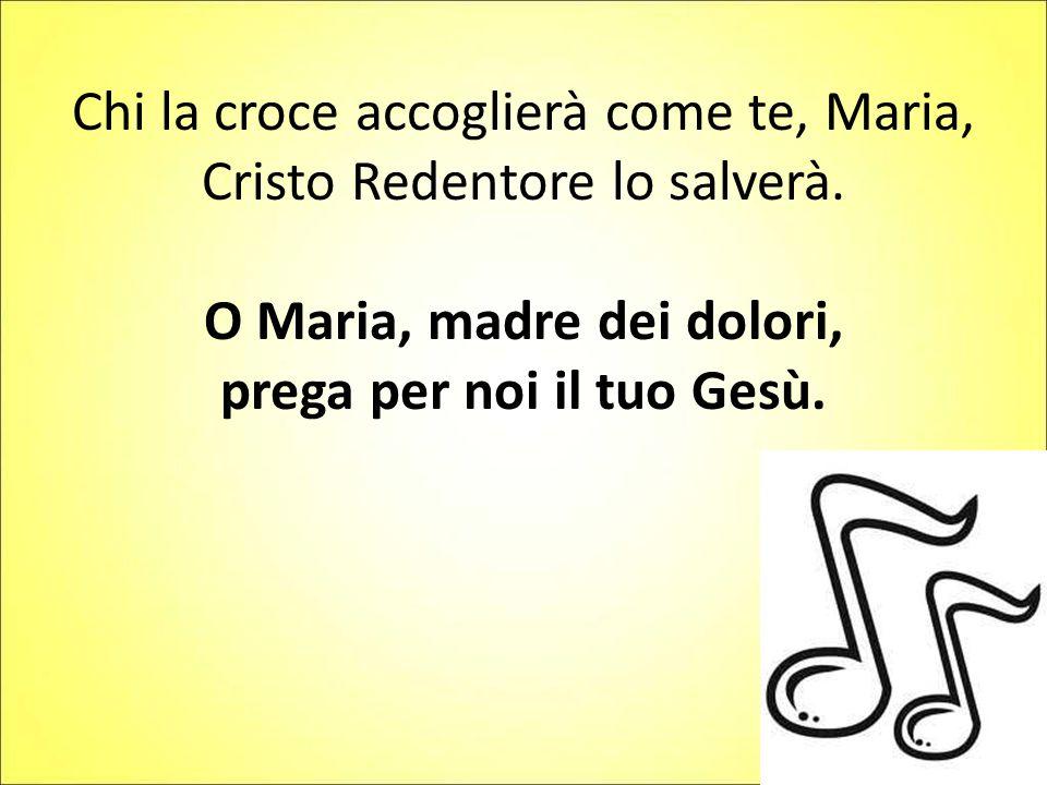 Chi la croce accoglierà come te, Maria, Cristo Redentore lo salverà.