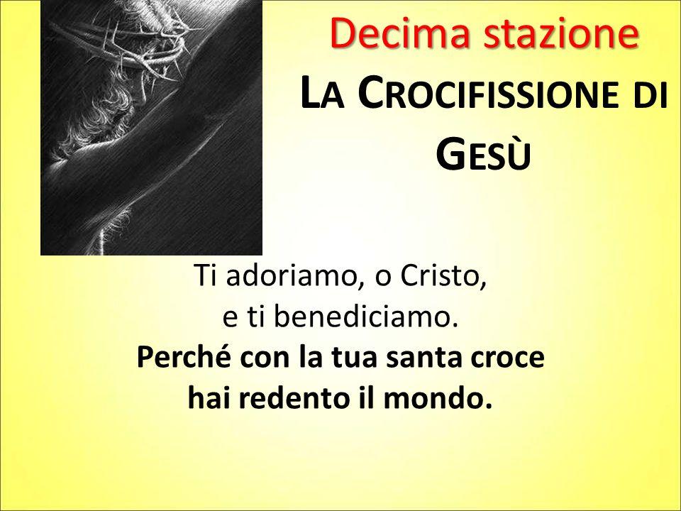 Decima stazione L A C ROCIFISSIONE DI G ESÙ Ti adoriamo, o Cristo, e ti benediciamo.