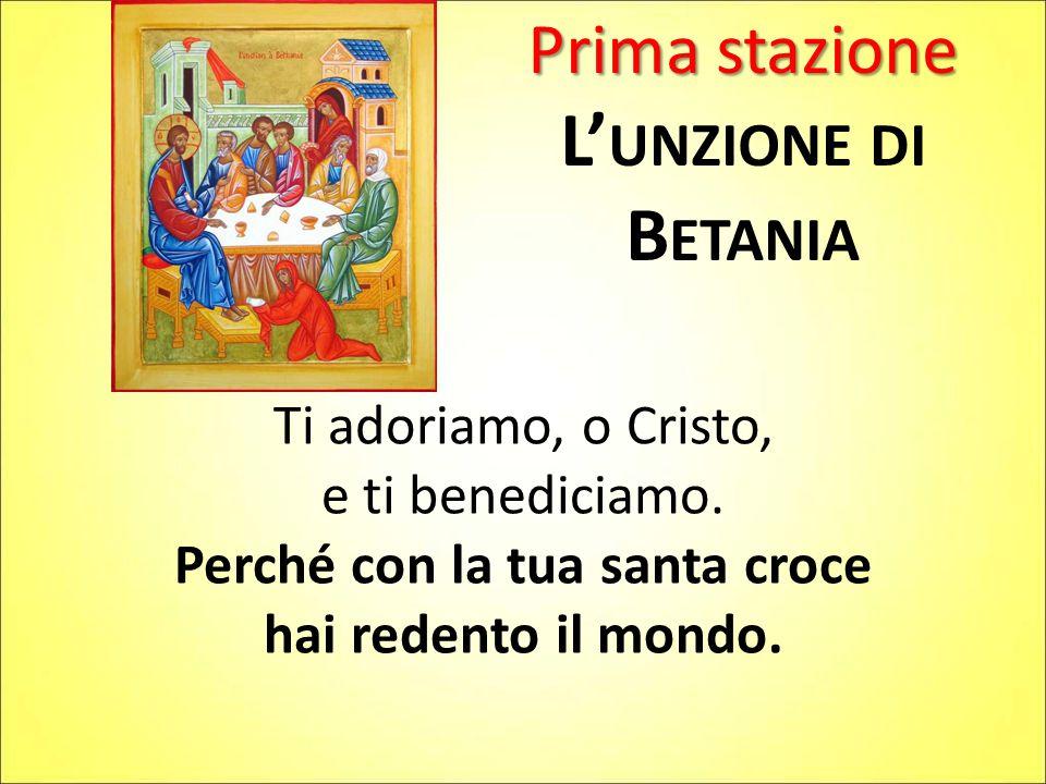 Prima stazione L' UNZIONE DI B ETANIA Ti adoriamo, o Cristo, e ti benediciamo.