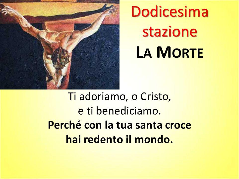Dodicesima stazione L A M ORTE Ti adoriamo, o Cristo, e ti benediciamo.
