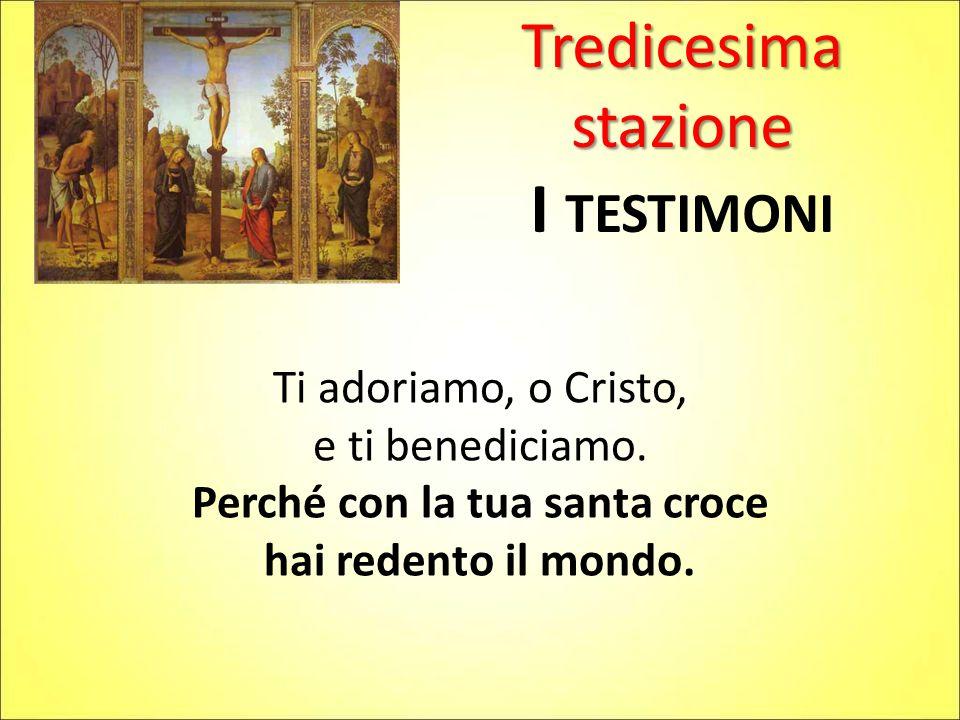 Tredicesima stazione I TESTIMONI Ti adoriamo, o Cristo, e ti benediciamo.