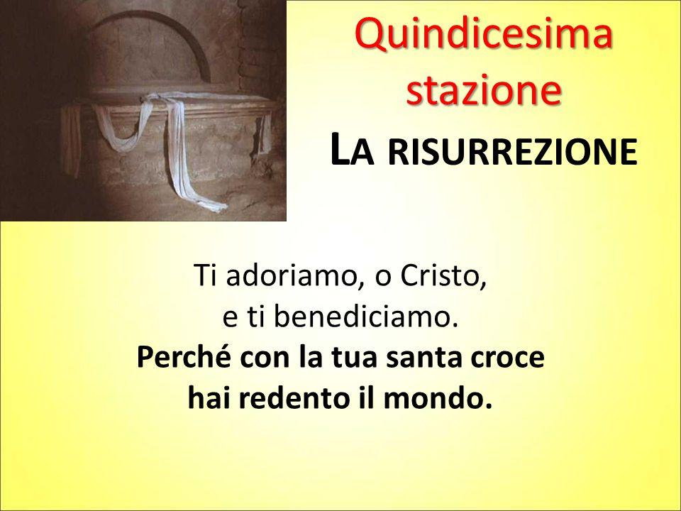 Quindicesima stazione L A RISURREZIONE Ti adoriamo, o Cristo, e ti benediciamo.