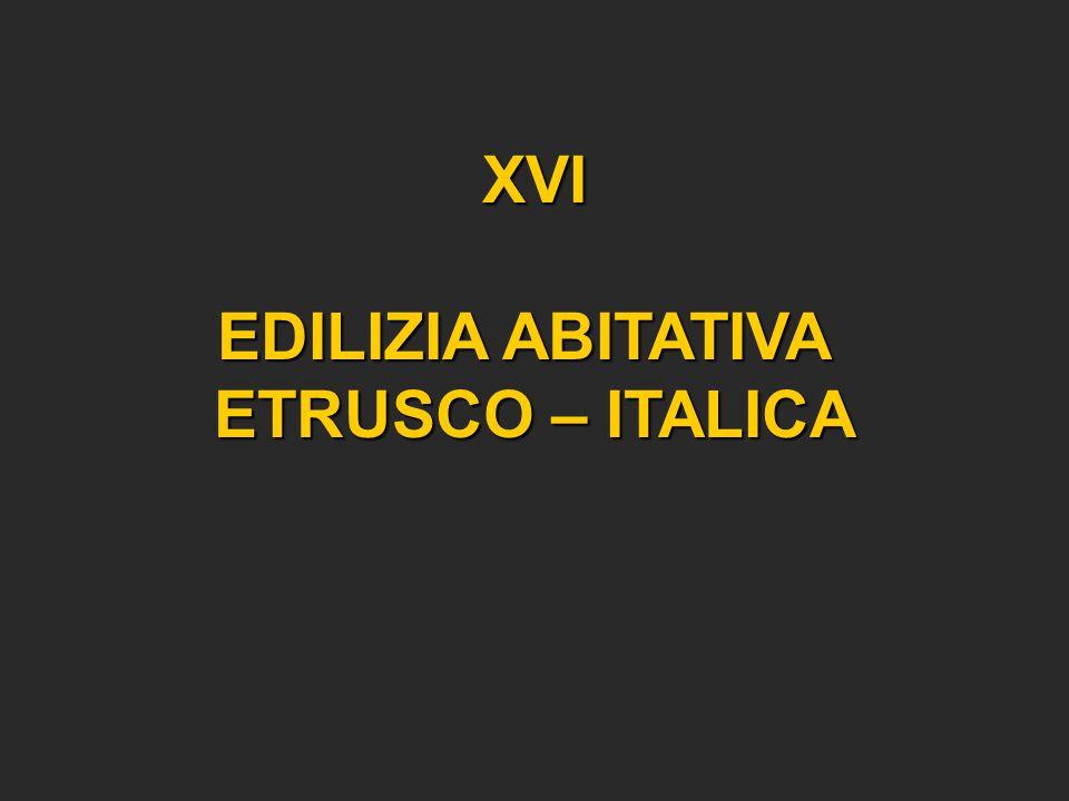 XVI EDILIZIA ABITATIVA EDILIZIA ABITATIVA ETRUSCO – ITALICA