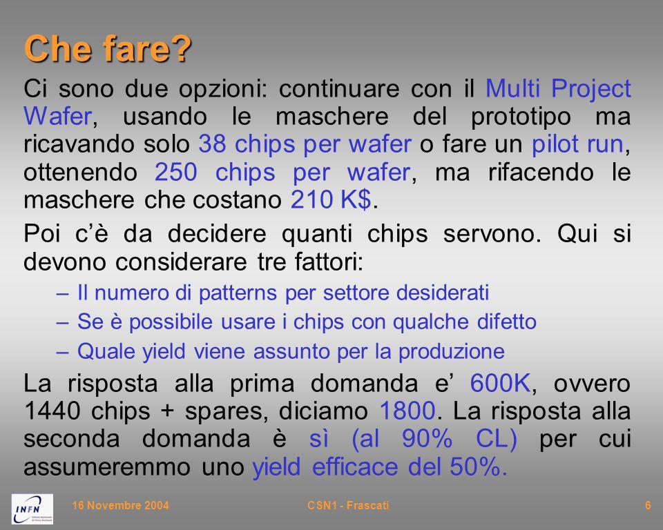 16 Novembre 2004CSN1 - Frascati6 Che fare? Ci sono due opzioni: continuare con il Multi Project Wafer, usando le maschere del prototipo ma ricavando s