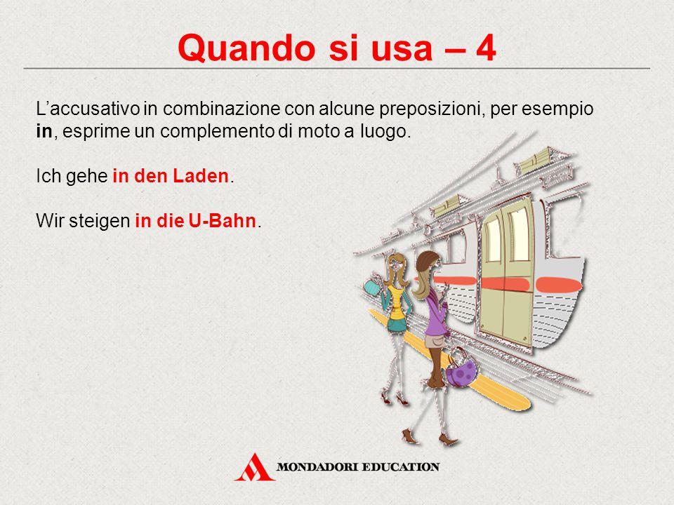 Quando si usa – 4 L'accusativo in combinazione con alcune preposizioni, per esempio in, esprime un complemento di moto a luogo. Ich gehe in den Laden.