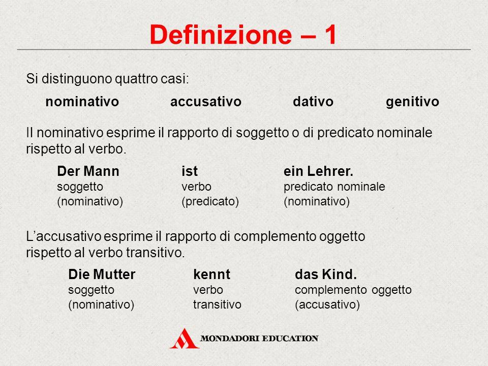 Definizione – 1 Si distinguono quattro casi: nominativoaccusativodativogenitivo Il nominativo esprime il rapporto di soggetto o di predicato nominale