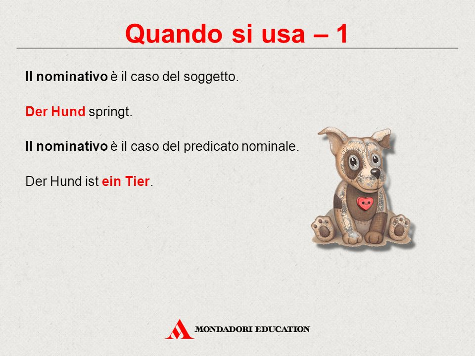 Quando si usa – 1 Il nominativo è il caso del soggetto. Der Hund springt. Il nominativo è il caso del predicato nominale. Der Hund ist ein Tier.