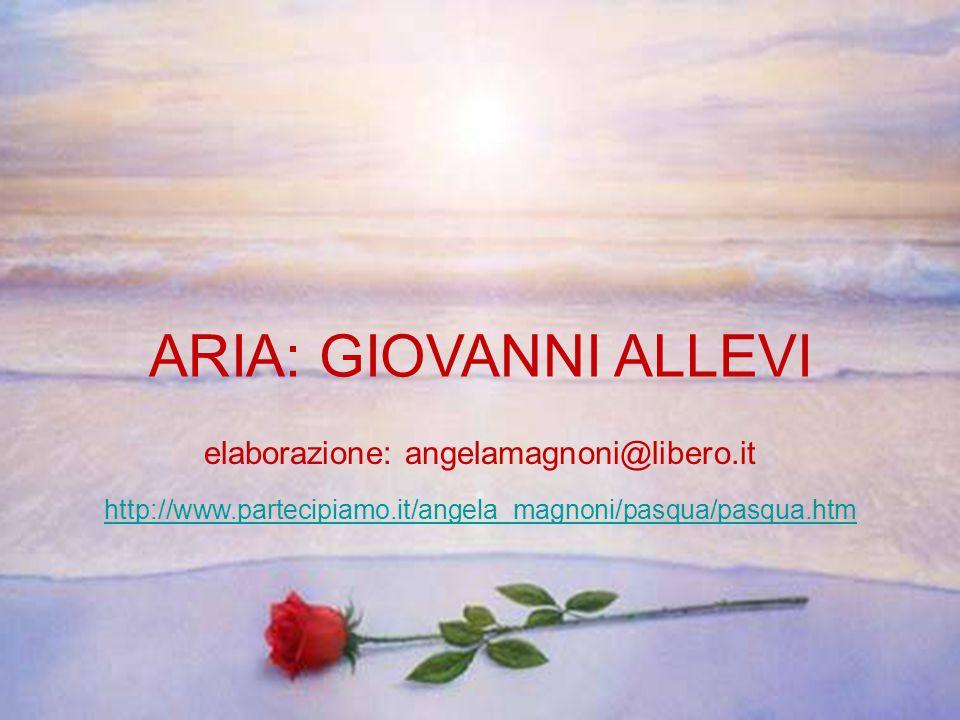 ARIA: GIOVANNI ALLEVI elaborazione: angelamagnoni@libero.it http://www.partecipiamo.it/angela_magnoni/pasqua/pasqua.htm