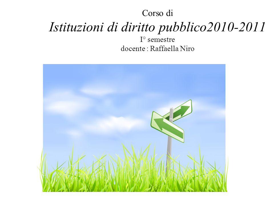 Corso di Istituzioni di diritto pubblico2010-2011 I° semestre docente : Raffaella Niro Introduzione al corso: a)Perché un corso di istituzioni di diritto pubblico .