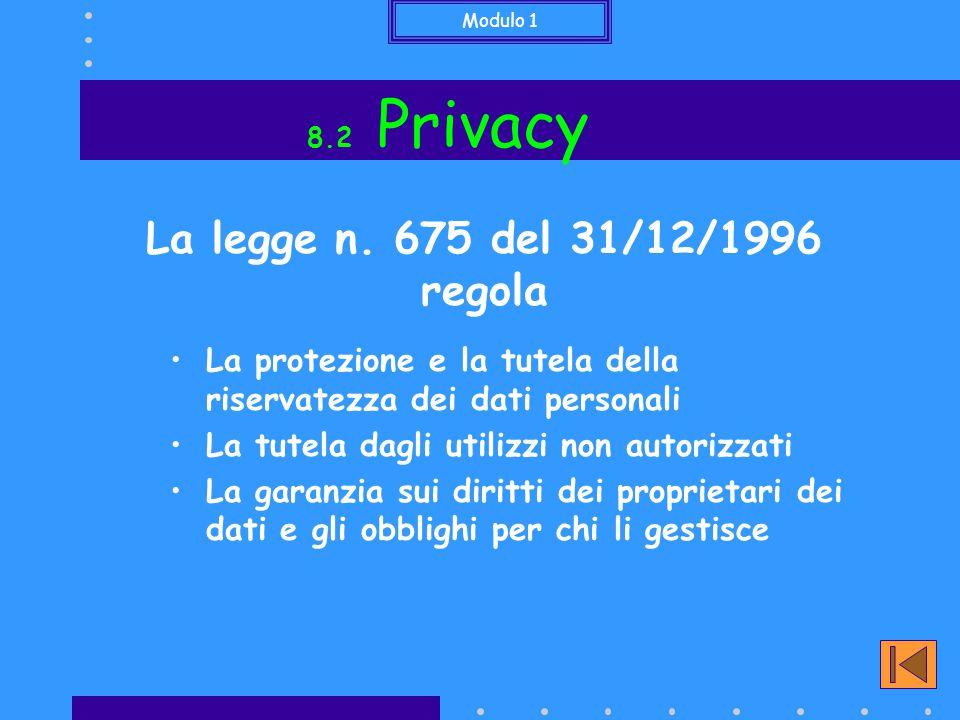 Modulo 1 8.2 Privacy La protezione e la tutela della riservatezza dei dati personali La tutela dagli utilizzi non autorizzati La garanzia sui diritti dei proprietari dei dati e gli obblighi per chi li gestisce La legge n.