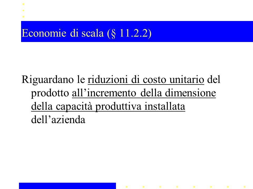 Economie di scala (§ 11.2.2) Riguardano le riduzioni di costo unitario del prodotto all'incremento della dimensione della capacità produttiva installa