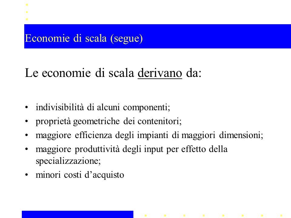 Le economie di scala derivano da: indivisibilità di alcuni componenti; proprietà geometriche dei contenitori; maggiore efficienza degli impianti di ma