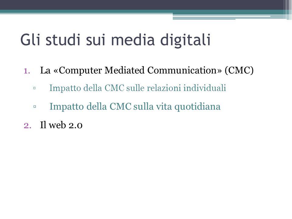 Gli studi sui media digitali 1.La «Computer Mediated Communication» (CMC) ▫Impatto della CMC sulle relazioni individuali ▫Impatto della CMC sulla vita quotidiana 2.Il web 2.0