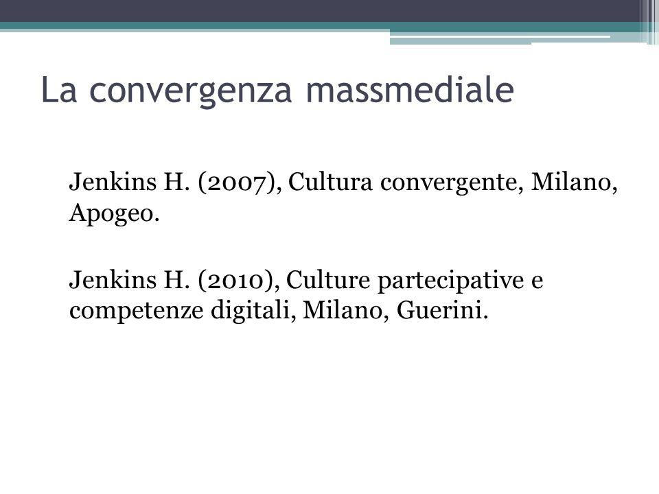 La convergenza massmediale Jenkins H. (2007), Cultura convergente, Milano, Apogeo.