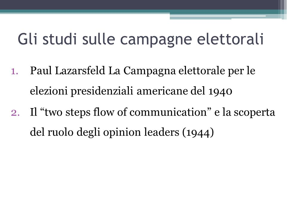 Gli studi sulle campagne elettorali 1.Paul Lazarsfeld La Campagna elettorale per le elezioni presidenziali americane del 1940 2.Il two steps flow of communication e la scoperta del ruolo degli opinion leaders (1944)