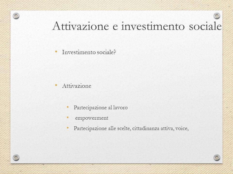 Attivazione e investimento sociale Investimento sociale? Attivazione Partecipazione al lavoro empowerment Partecipazione alle scelte, cittadinanza att