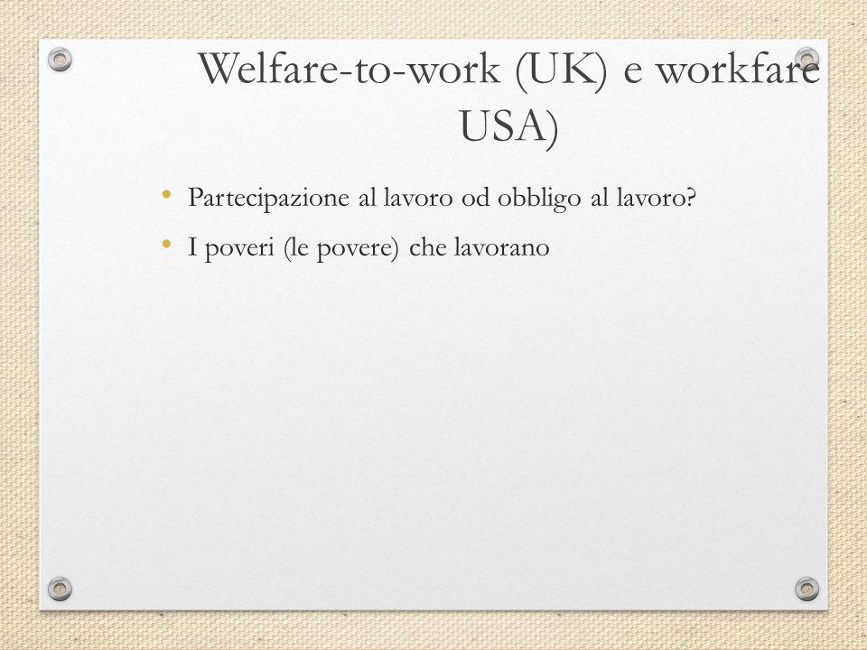 Welfare-to-work (UK) e workfare USA) Partecipazione al lavoro od obbligo al lavoro? I poveri (le povere) che lavorano
