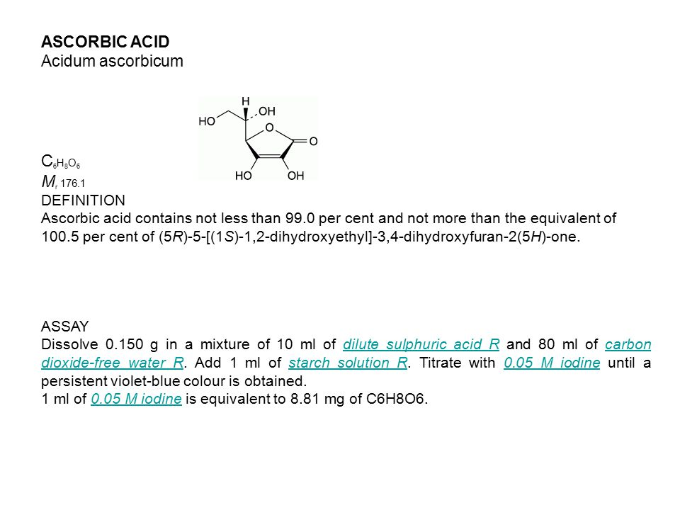 ASCORBIC ACID Acidum ascorbicum C 6 H 8 O 6 M r 176.1 DEFINITION Ascorbic acid contains not less than 99.0 per cent and not more than the equivalent of 100.5 per cent of (5R)-5-[(1S)-1,2-dihydroxyethyl]-3,4-dihydroxyfuran-2(5H)-one.