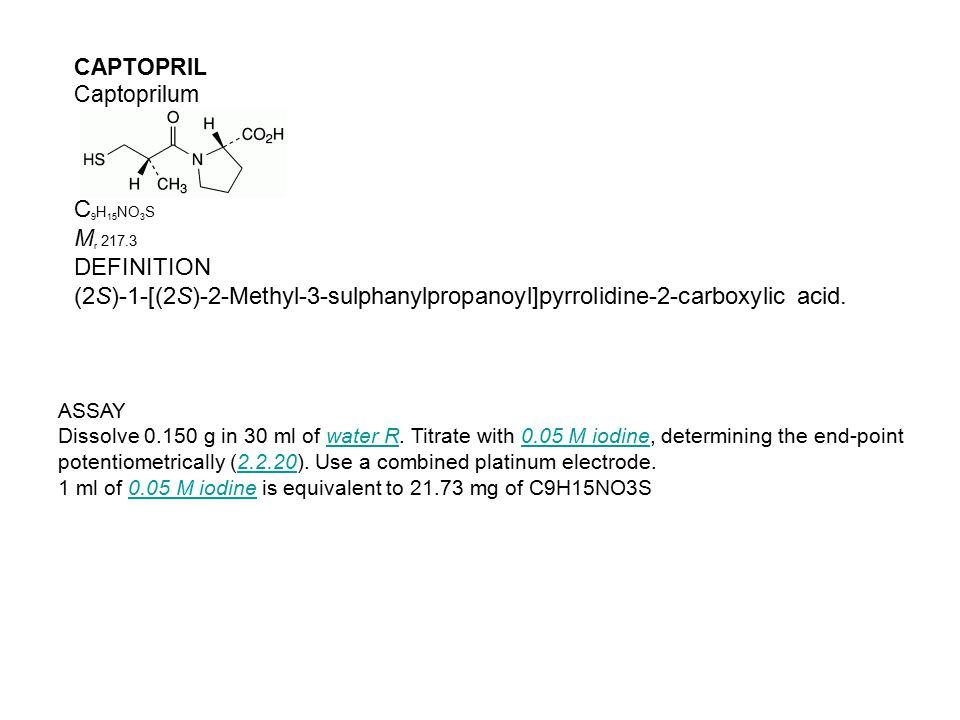 CAPTOPRIL Captoprilum C 9 H 15 NO 3 S M r 217.3 DEFINITION (2S)-1-[(2S)-2-Methyl-3-sulphanylpropanoyl]pyrrolidine-2-carboxylic acid. ASSAY Dissolve 0.