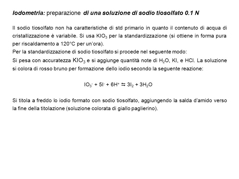 Iodometria: preparazione di una soluzione di sodio tiosolfato 0.1 N Il sodio tiosolfato non ha caratteristiche di std primario in quanto il contenuto di acqua di cristallizzazione è variabile.