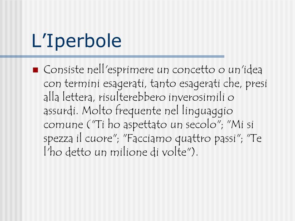 L'Iperbole Consiste nell'esprimere un concetto o un'idea con termini esagerati, tanto esagerati che, presi alla lettera, risulterebbero inverosimili o
