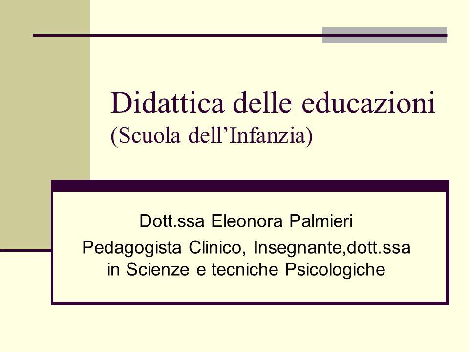 Didattica delle educazioni (Scuola dell'Infanzia) Dott.ssa Eleonora Palmieri Pedagogista Clinico, Insegnante,dott.ssa in Scienze e tecniche Psicologiche