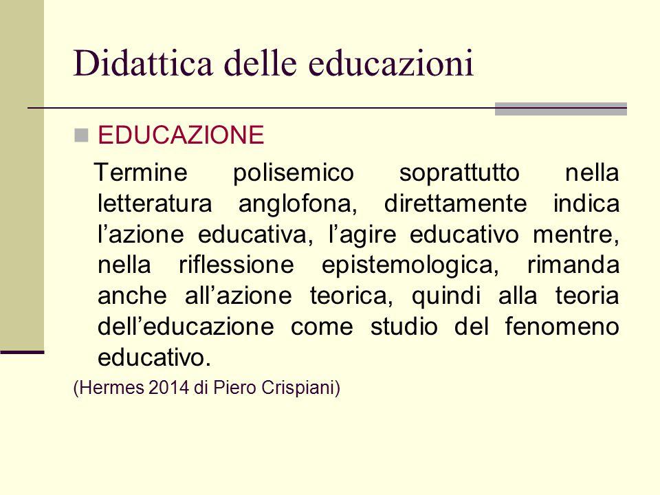 Didattica delle educazioni EDUCAZIONE Termine polisemico soprattutto nella letteratura anglofona, direttamente indica l'azione educativa, l'agire educ