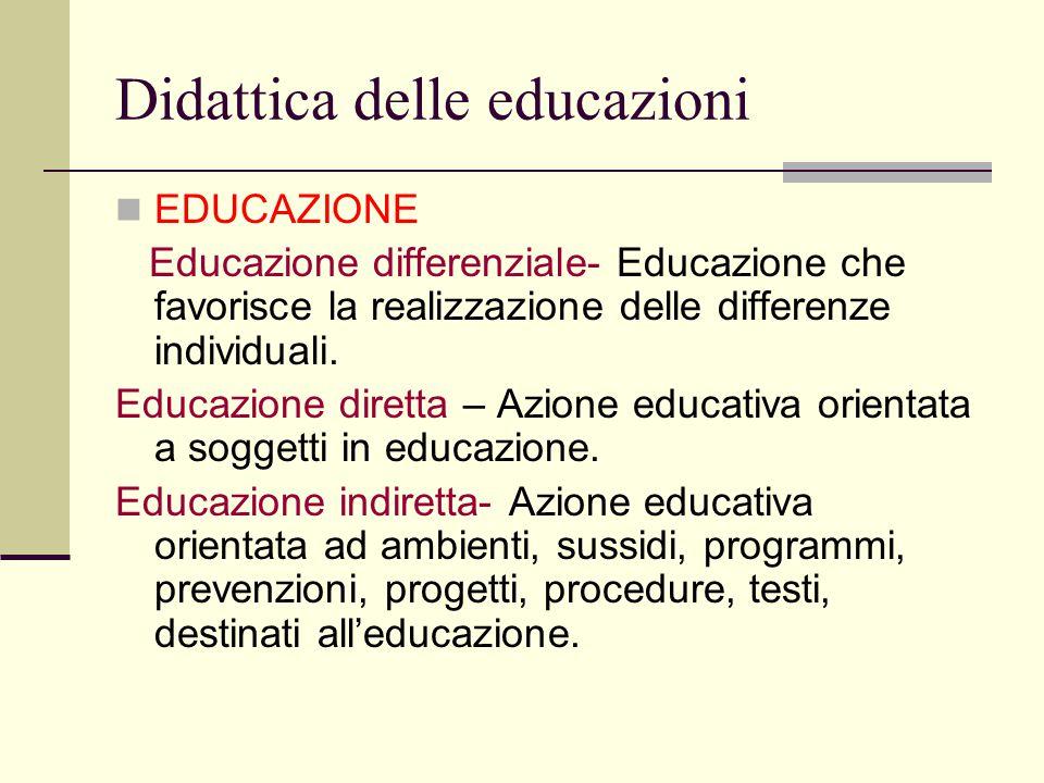 Didattica delle educazioni EDUCAZIONE Educazione differenziale- Educazione che favorisce la realizzazione delle differenze individuali. Educazione dir