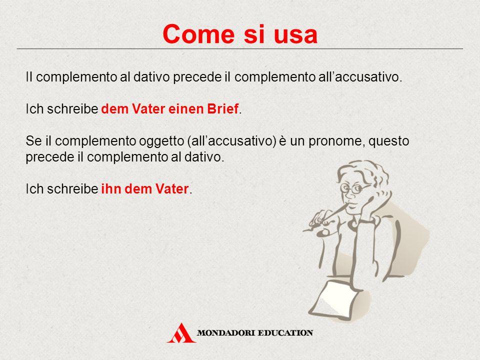 Come si usa Il complemento al dativo precede il complemento all'accusativo. Ich schreibe dem Vater einen Brief. Se il complemento oggetto (all'accusat
