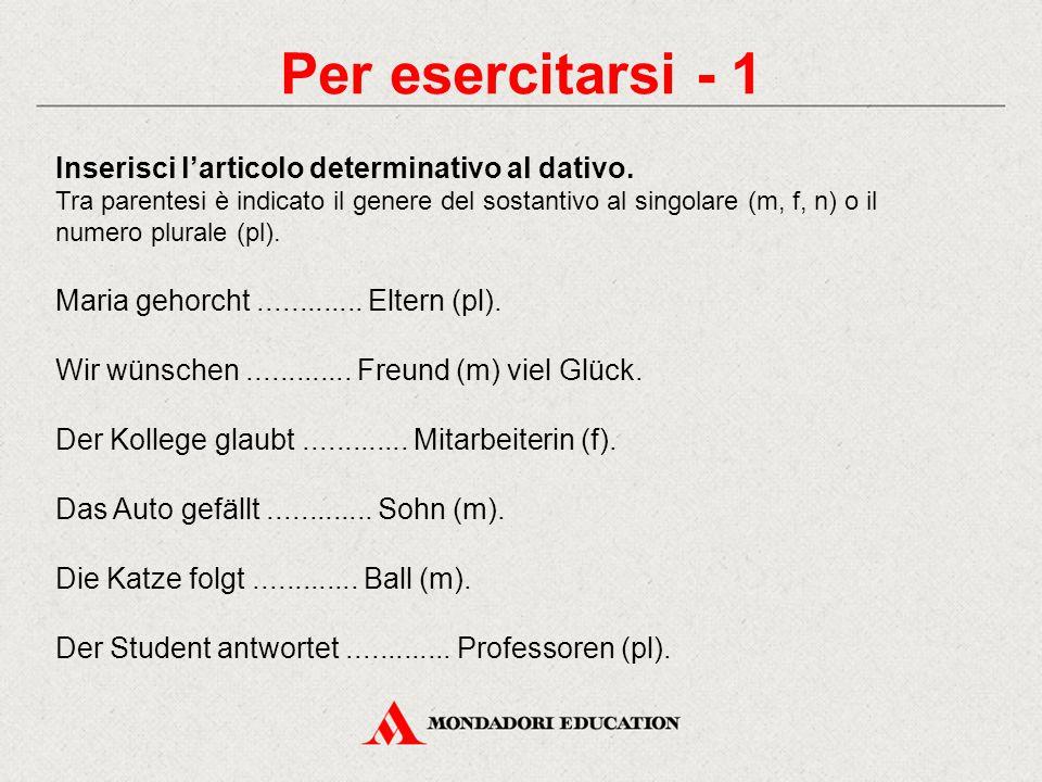 Per esercitarsi - 1 Inserisci l'articolo determinativo al dativo. Tra parentesi è indicato il genere del sostantivo al singolare (m, f, n) o il numero