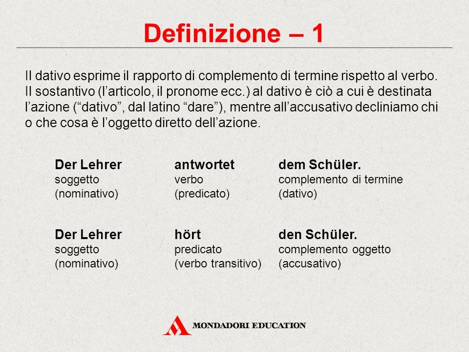 Definizione – 1 Il dativo esprime il rapporto di complemento di termine rispetto al verbo. Il sostantivo (l'articolo, il pronome ecc.) al dativo è ciò