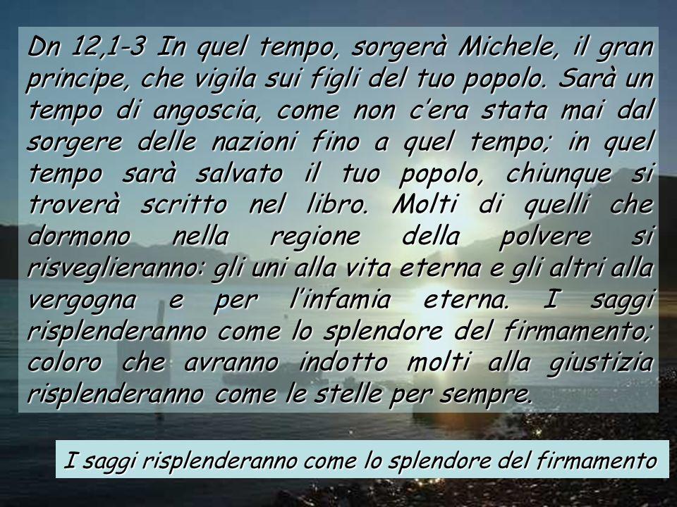 Dn 12,1-3 In quel tempo, sorgerà Michele, il gran principe, che vigila sui figli del tuo popolo.