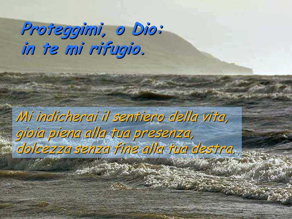 Proteggimi, o Dio: in te mi rifugio. Proteggimi, o Dio: in te mi rifugio. Per questo gioisce il mio cuore ed esulta la mia anima; anche il mio corpo r